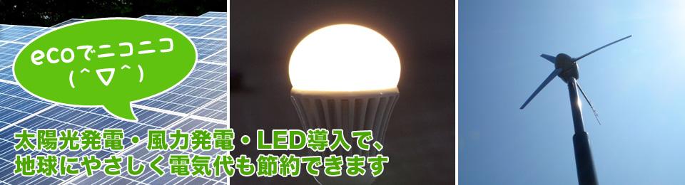 ecoでニコニコ(^▽^) 太陽光発電・風力発電・LED導入で、地球にやさしく電気代も節約できます